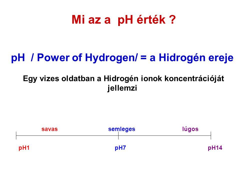 Mi az a pH érték pH / Power of Hydrogen/ = a Hidrogén ereje Egy vizes oldatban a Hidrogén ionok koncentrációját jellemzi.