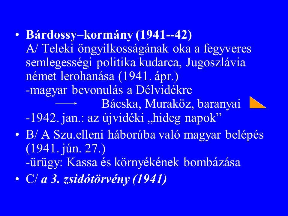 """Bárdossy–kormány (1941--42) A/ Teleki öngyilkosságának oka a fegyveres semlegességi politika kudarca, Jugoszlávia német lerohanása (1941. ápr.) -magyar bevonulás a Délvidékre Bácska, Muraköz, baranyai -1942. jan.: az újvidéki """"hideg napok"""