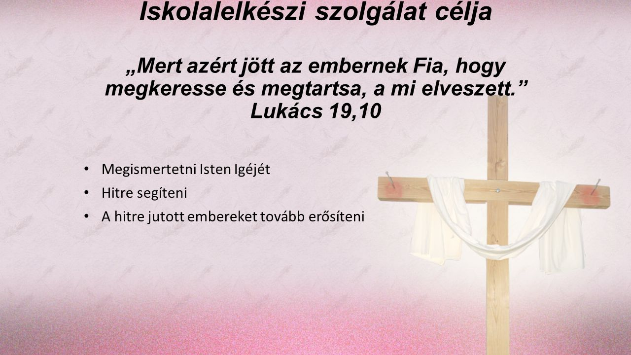 """Iskolalelkészi szolgálat célja """"Mert azért jött az embernek Fia, hogy megkeresse és megtartsa, a mi elveszett. Lukács 19,10"""