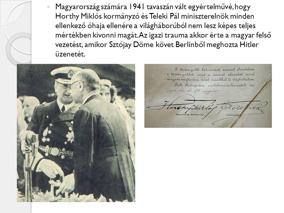 Magyarország számára 1941 tavaszán vált egyértelművé, hogy Horthy Miklós kormányzó és Teleki Pál miniszterelnök minden ellenkező óhaja ellenére a világháborúból nem lesz képes teljes mértékben kivonni magát.
