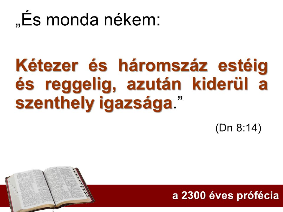 """""""És monda nékem: Kétezer és háromszáz estéig és reggelig, azután kiderül a szenthely igazsága. (Dn 8:14)"""