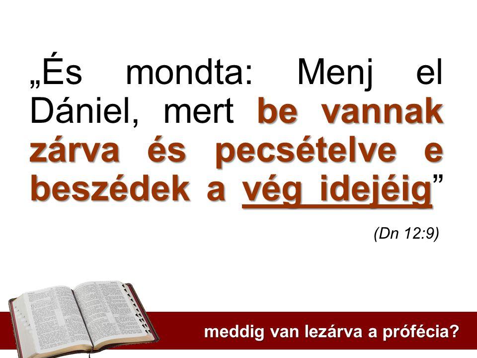 """""""És mondta: Menj el Dániel, mert be vannak zárva és pecsételve e beszédek a vég idejéig (Dn 12:9)"""
