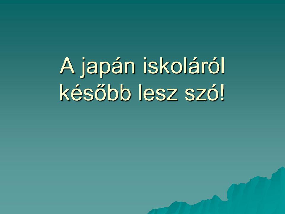 A japán iskoláról később lesz szó!