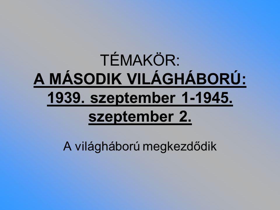 TÉMAKÖR: A MÁSODIK VILÁGHÁBORÚ: 1939. szeptember 1-1945. szeptember 2.