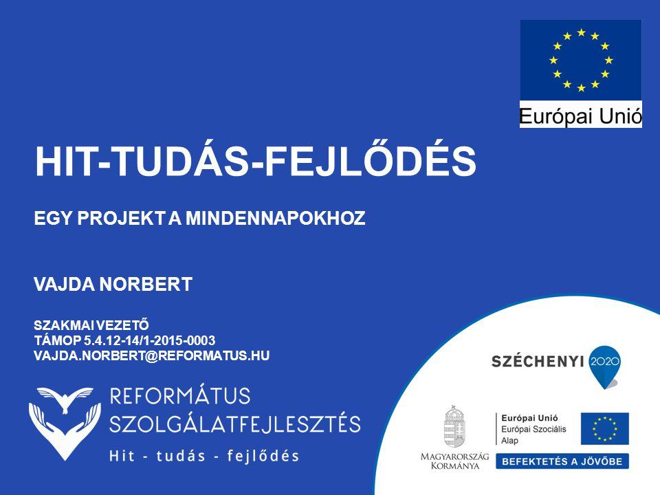 Hit-tudás-fejlődés Egy projekt a mindennapokhoz vajda norbert szakmai vezető támop 5.4.12-14/1-2015-0003 vajda.norbert@reformatus.hu