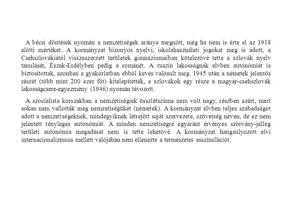 A bécsi döntések nyomán a nemzetiségek aránya megnőtt, még ha nem is érte el az 1918 előtti mértéket. A kormányzat bizonyos nyelvi, iskolahasználati jogokat meg is adott, a Csehszlovákiától visszaszerzett területek gimnáziumaiban kötelezővé tette a szlovák nyelv tanulását, Észak-Erdélyben pedig a románét. A ruszin lakosságnak elvben autonómiát is biztosítottak, azonban a gyakorlatban ebből kevés valósult meg. 1945 után a németek jelentős részét (több mint 200 ezer főt) kitelepítették, a szlovákok egy része a magyar-csehszlovák lakosságcsere-egyezmény (1946) nyomán távozott.