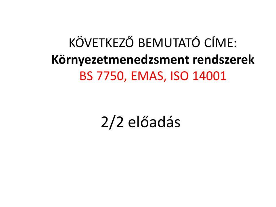 KÖVETKEZŐ BEMUTATÓ CÍME: Környezetmenedzsment rendszerek BS 7750, EMAS, ISO 14001