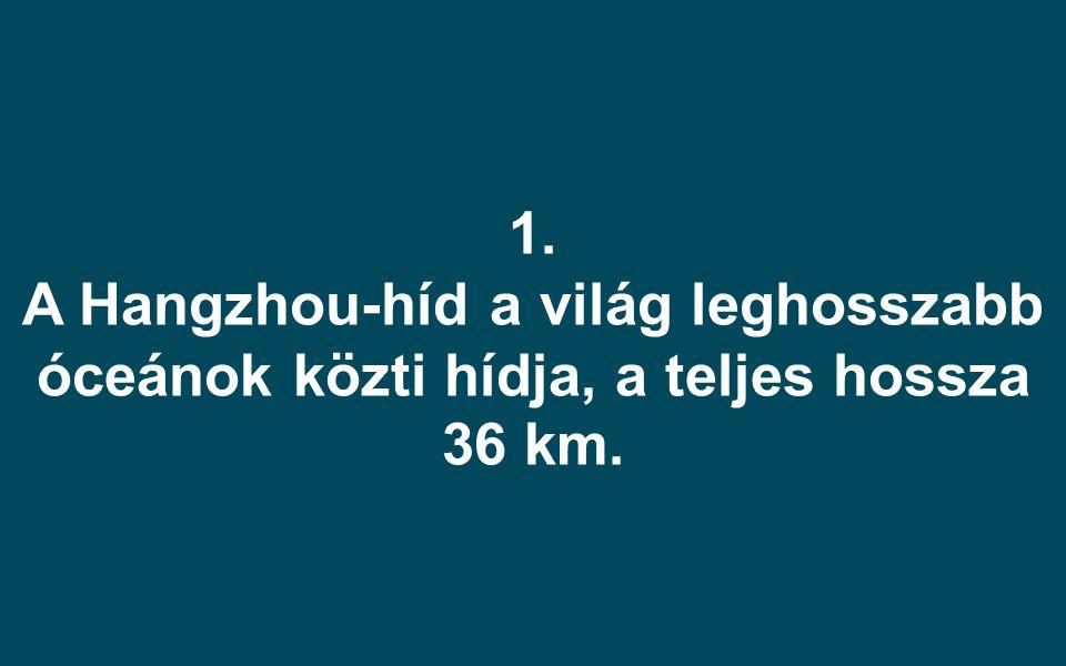 1. A Hangzhou-híd a világ leghosszabb óceánok közti hídja, a teljes hossza 36 km.