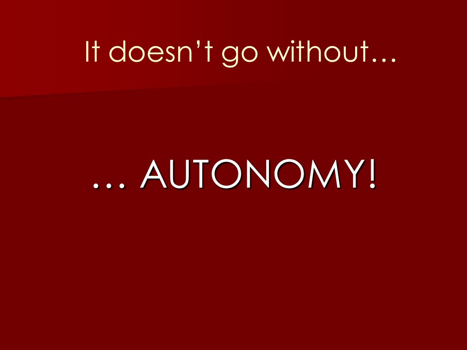 It doesn't go without… … AUTONOMY!