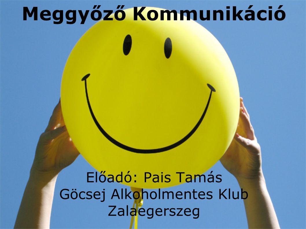 Meggyőző Kommunikáció Előadó: Pais Tamás Göcsej Alkoholmentes Klub Zalaegerszeg