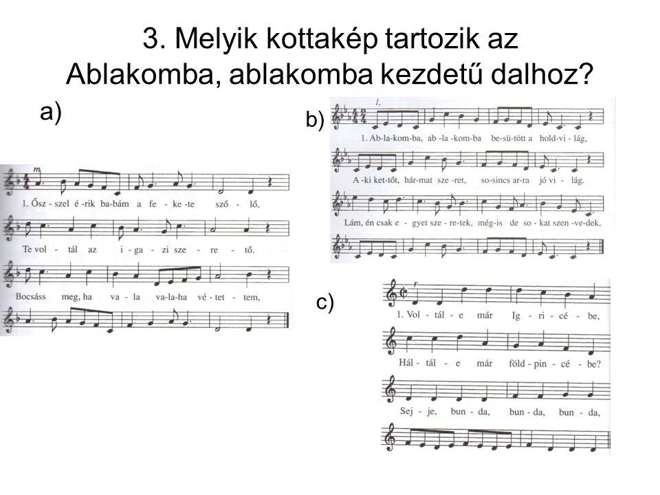 3. Melyik kottakép tartozik az Ablakomba, ablakomba kezdetű dalhoz