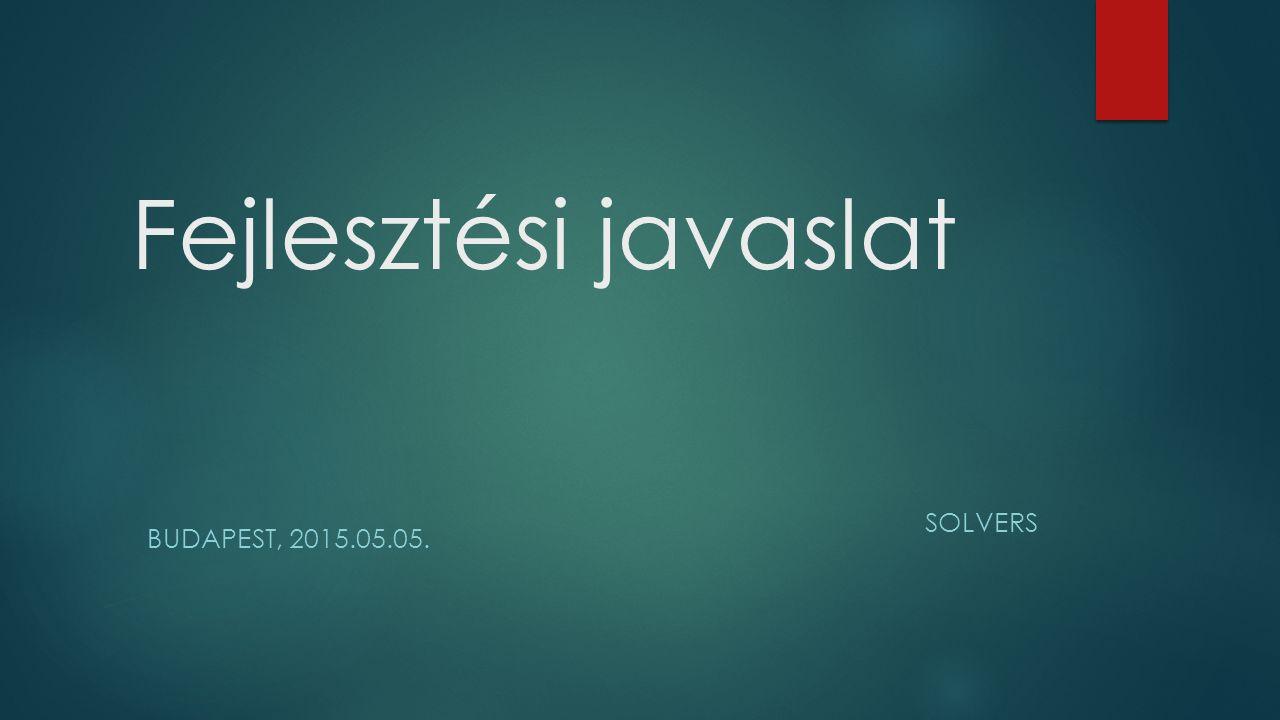 Fejlesztési javaslat SOLVERS Budapest, 2015.05.05.