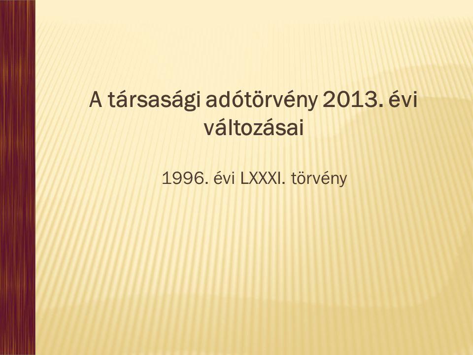 A társasági adótörvény 2013. évi változásai 1996. évi LXXXI. törvény