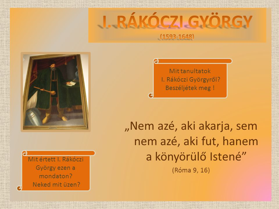I. RÁKÓCZI GYÖRGY (1593-1648) Mit tanultatok I. Rákóczi Györgyről Beszéljétek meg !