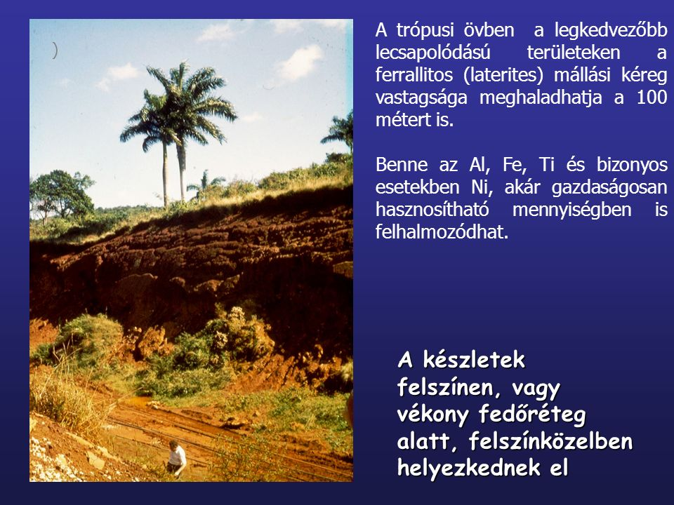 A trópusi övben a legkedvezőbb lecsapolódású területeken a ferrallitos (laterites) mállási kéreg vastagsága meghaladhatja a 100 métert is.