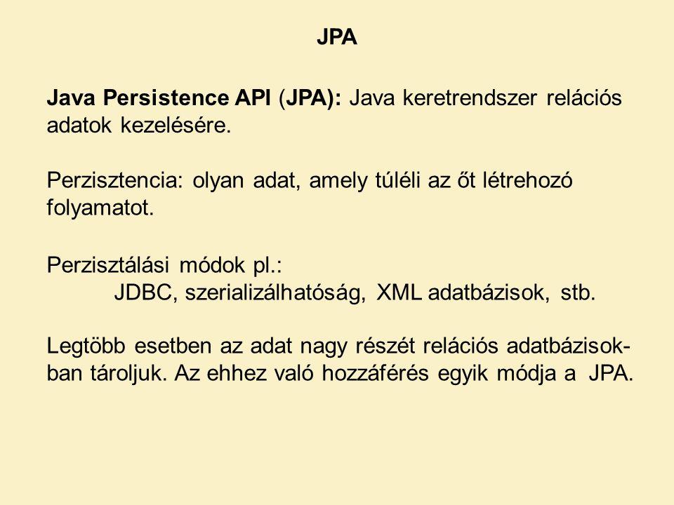 JPA Java Persistence API (JPA): Java keretrendszer relációs adatok kezelésére. Perzisztencia: olyan adat, amely túléli az őt létrehozó folyamatot.