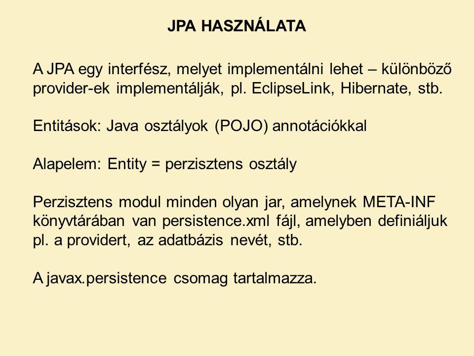 JPA HASZNÁLATA A JPA egy interfész, melyet implementálni lehet – különböző provider-ek implementálják, pl. EclipseLink, Hibernate, stb.