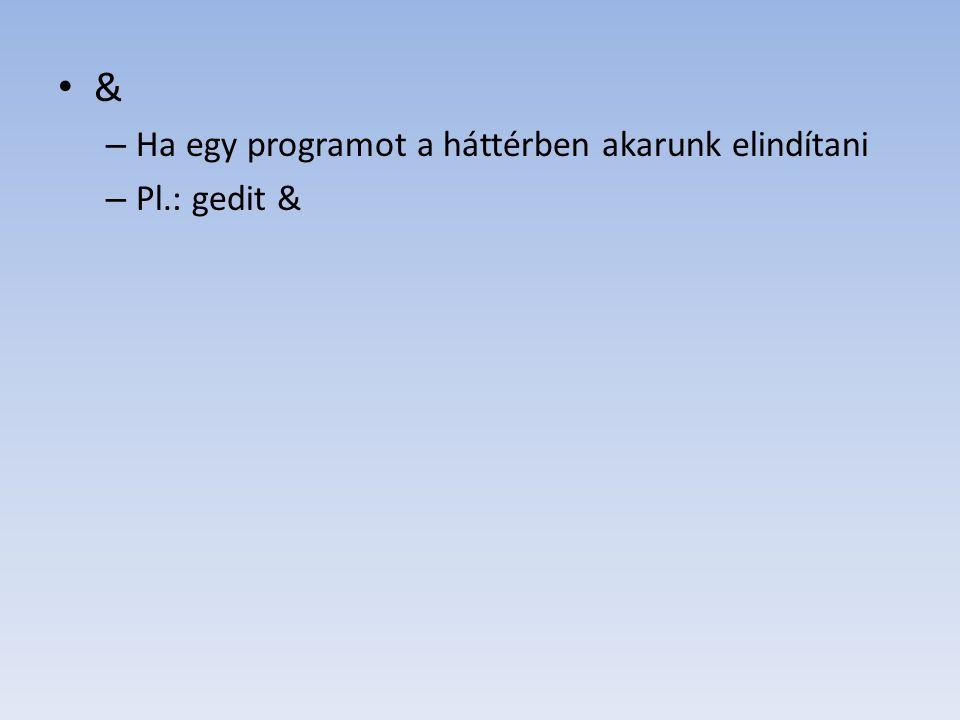 & Ha egy programot a háttérben akarunk elindítani Pl.: gedit &