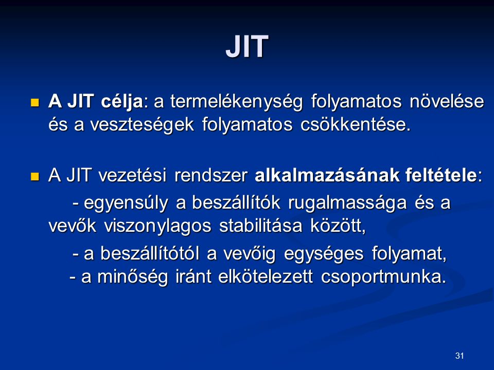 JIT A JIT célja: a termelékenység folyamatos növelése és a veszteségek folyamatos csökkentése. A JIT vezetési rendszer alkalmazásának feltétele: