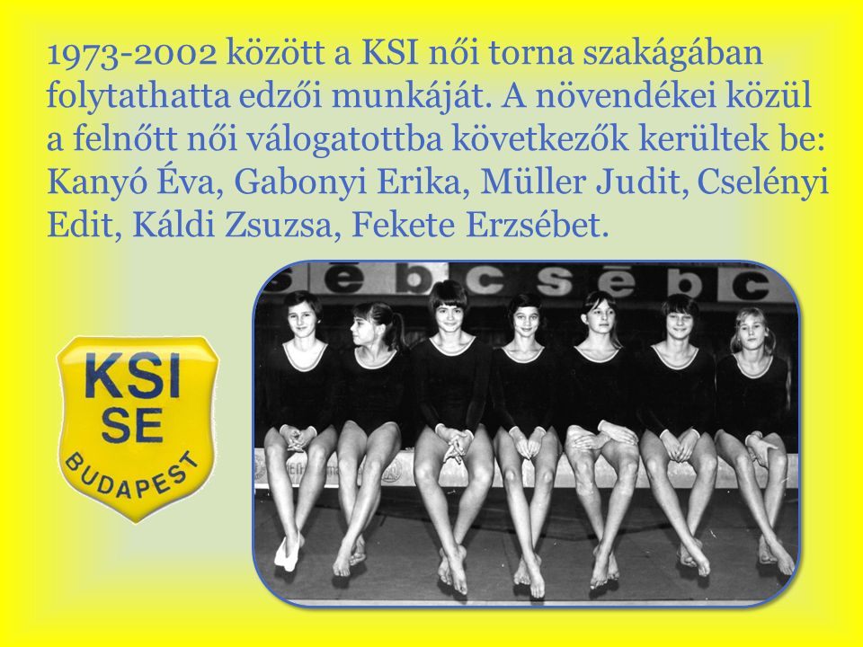 1973-2002 között a KSI női torna szakágában folytathatta edzői munkáját.
