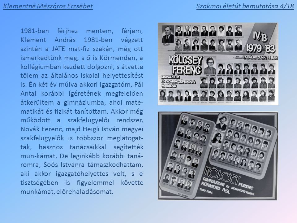 1981-ben férjhez mentem, férjem, Klement András 1981-ben végzett szintén a JATE mat-fiz szakán, még ott ismerkedtünk meg, s ő is Körmenden, a kollégiumban kezdett dolgozni, s átvette tőlem az általános iskolai helyettesítést is.