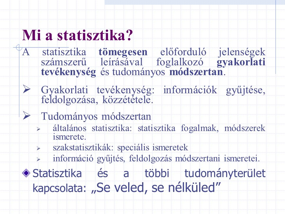 Mi a statisztika A statisztika tömegesen előforduló jelenségek számszerű leírásával foglalkozó gyakorlati tevékenység és tudományos módszertan.