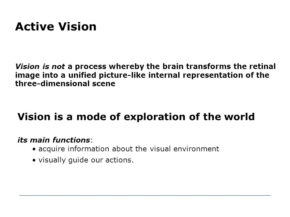 Active Vision Vision is a mode of exploration of the world