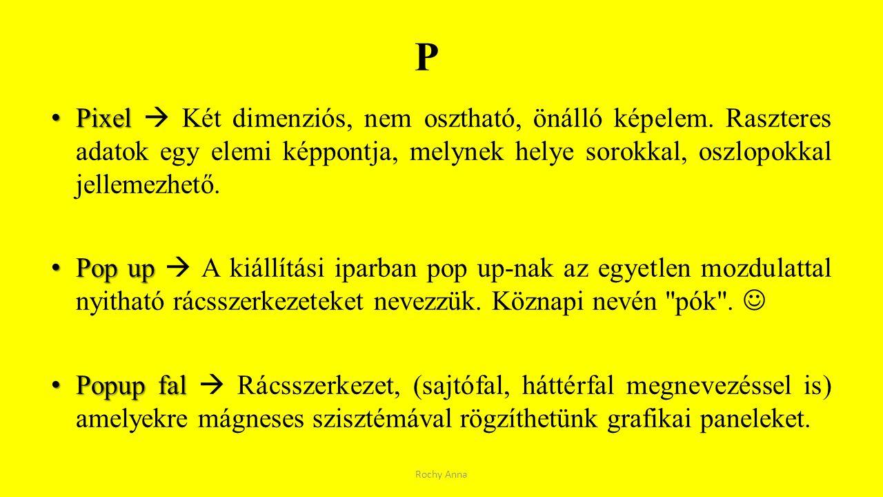 P Pixel  Két dimenziós, nem osztható, önálló képelem. Raszteres adatok egy elemi képpontja, melynek helye sorokkal, oszlopokkal jellemezhető.