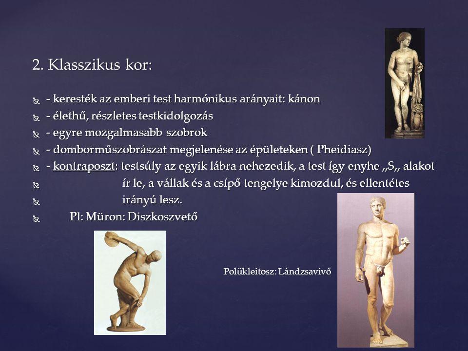 2. Klasszikus kor: - keresték az emberi test harmónikus arányait: kánon. - élethű, részletes testkidolgozás.