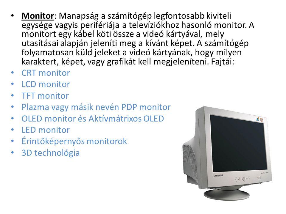 Monitor: Manapság a számítógép legfontosabb kiviteli egysége vagyis perifériája a televíziókhoz hasonló monitor. A monitort egy kábel köti össze a videó kártyával, mely utasításai alapján jeleníti meg a kívánt képet. A számítógép folyamatosan küld jeleket a videó kártyának, hogy milyen karaktert, képet, vagy grafikát kell megjeleníteni. Fajtái: