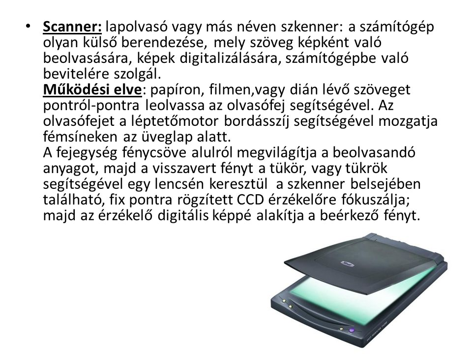 Scanner: lapolvasó vagy más néven szkenner: a számítógép olyan külső berendezése, mely szöveg képként való beolvasására, képek digitalizálására, számítógépbe való bevitelére szolgál. Működési elve: papíron, filmen,vagy dián lévő szöveget pontról-pontra leolvassa az olvasófej segítségével.