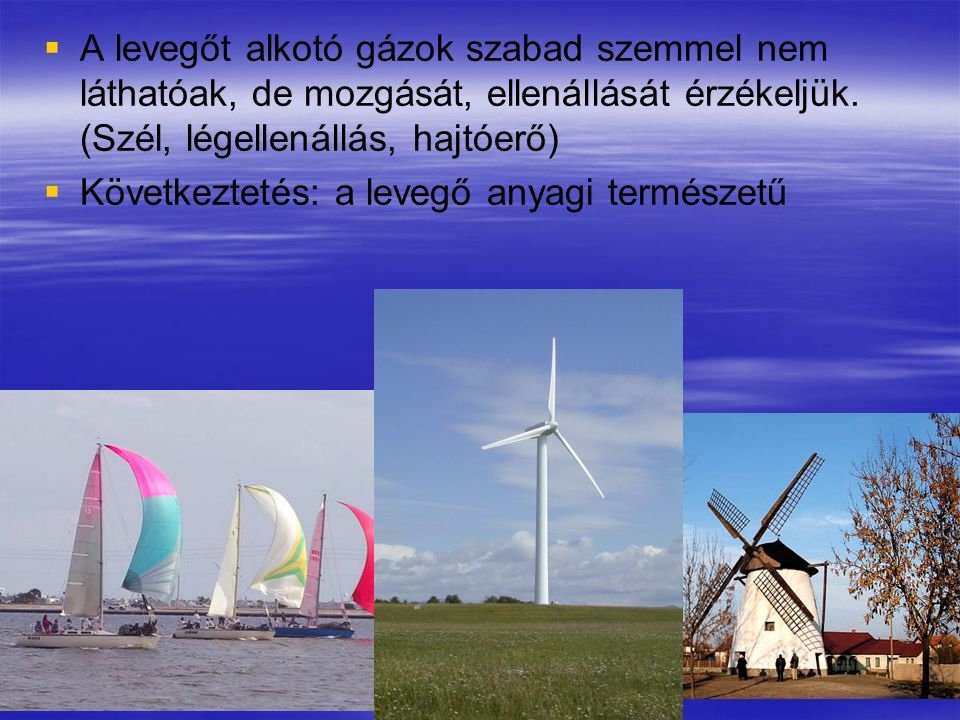A levegőt alkotó gázok szabad szemmel nem láthatóak, de mozgását, ellenállását érzékeljük. (Szél, légellenállás, hajtóerő)