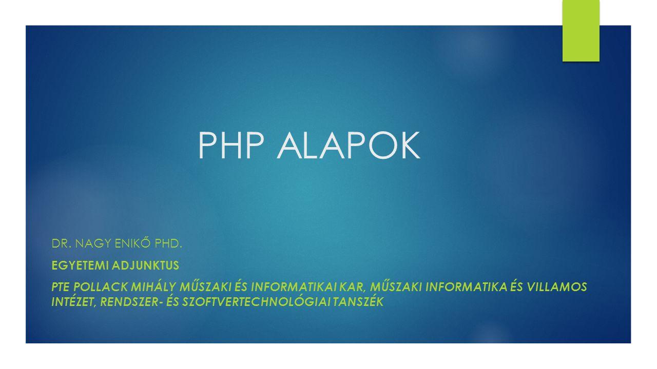 PHP ALAPOK Dr. Nagy Enikő PhD. egyetemi adjunktus