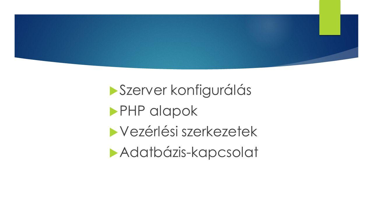 Szerver konfigurálás PHP alapok Vezérlési szerkezetek Adatbázis-kapcsolat