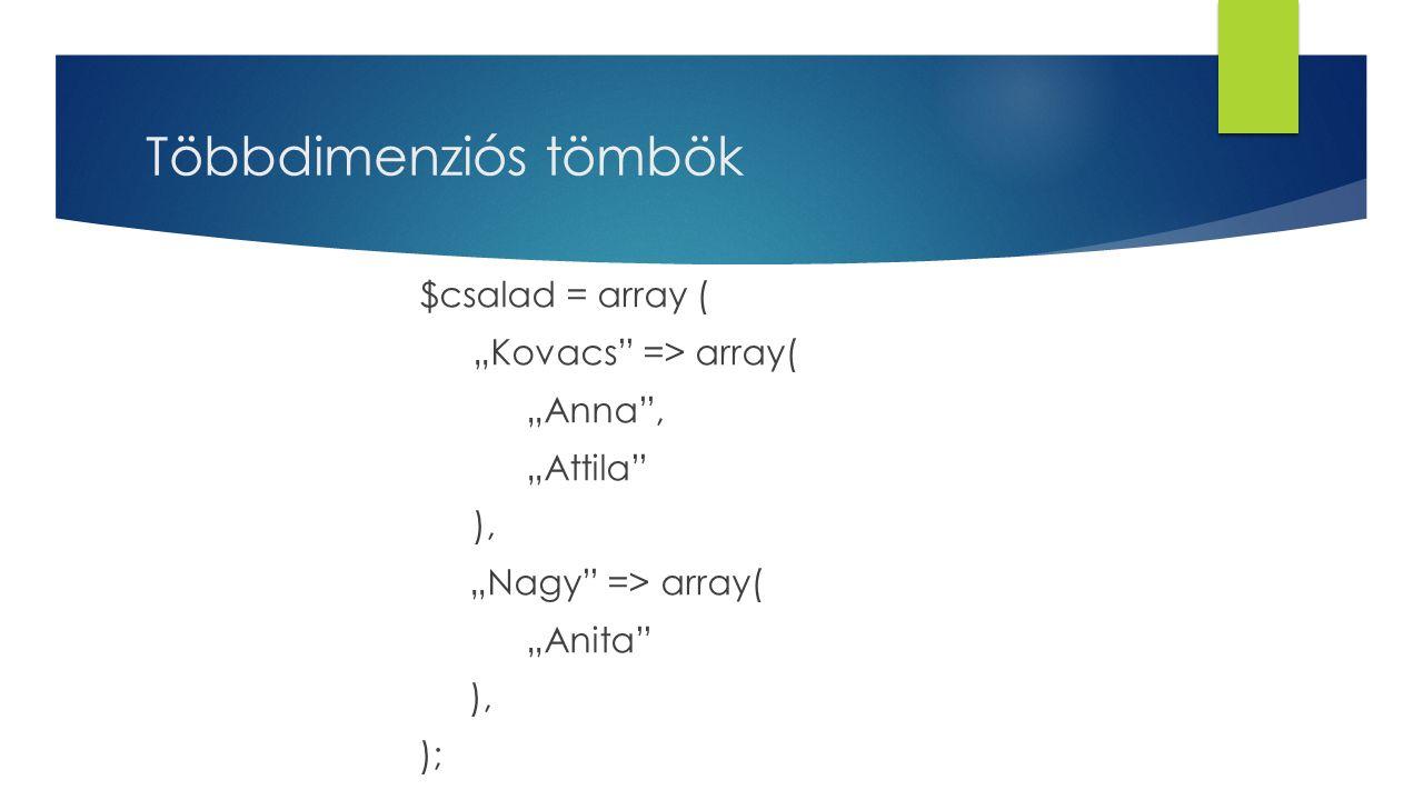 """Többdimenziós tömbök $csalad = array ( """"Kovacs => array( """"Anna , """"Attila ), """"Nagy => array( """"Anita );"""