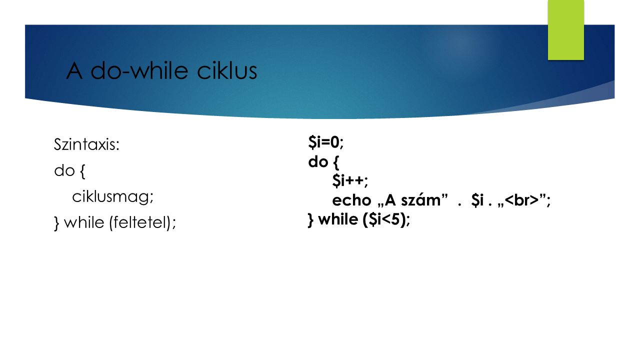 A do-while ciklus $i=0; Szintaxis: do { ciklusmag; } while (feltetel);