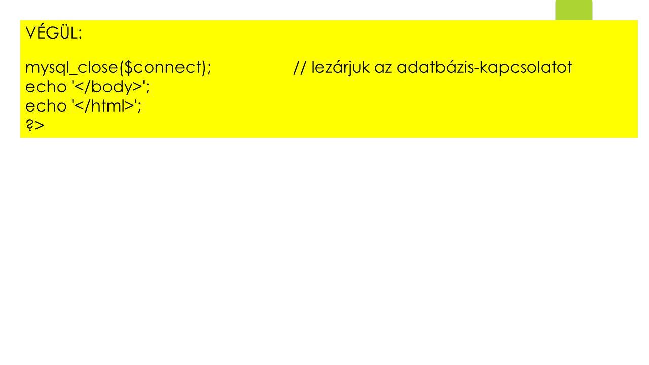 VÉGÜL: mysql_close($connect); // lezárjuk az adatbázis-kapcsolatot. echo </body> ; echo </html> ;