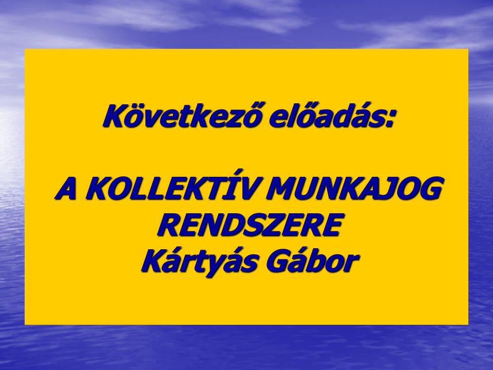 Következő előadás: A KOLLEKTÍV MUNKAJOG RENDSZERE Kártyás Gábor