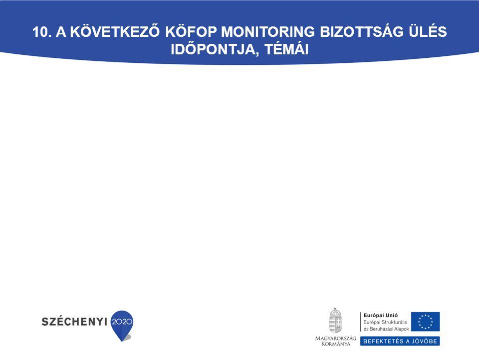 10. A következő KÖFOP Monitoring Bizottság ülés időpontja, témái