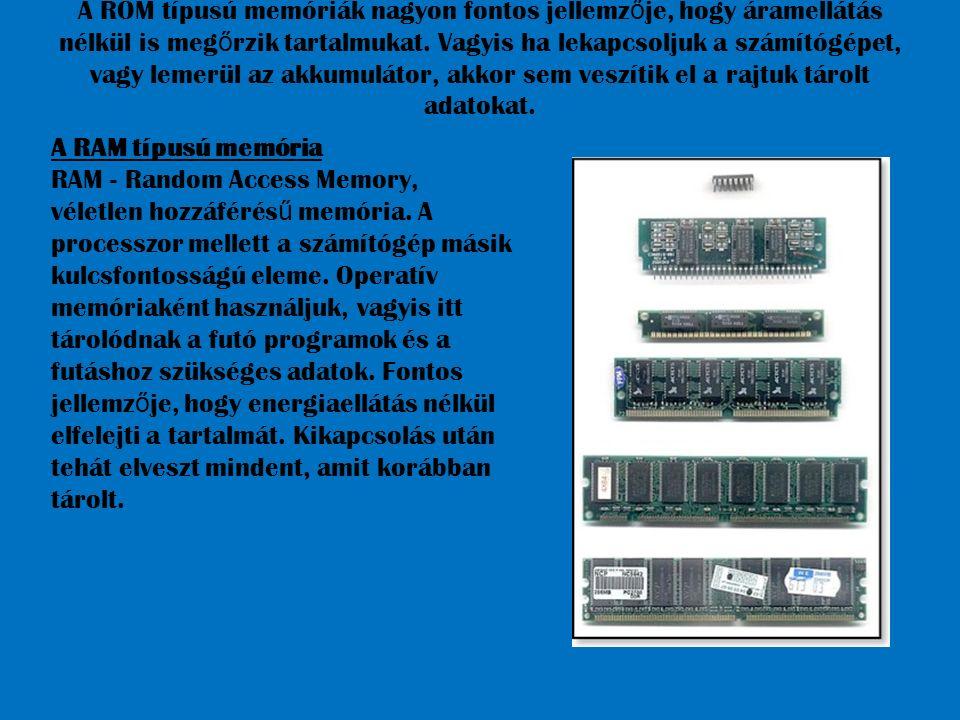 A ROM típusú memóriák nagyon fontos jellemzője, hogy áramellátás nélkül is megőrzik tartalmukat. Vagyis ha lekapcsoljuk a számítógépet, vagy lemerül az akkumulátor, akkor sem veszítik el a rajtuk tárolt adatokat.