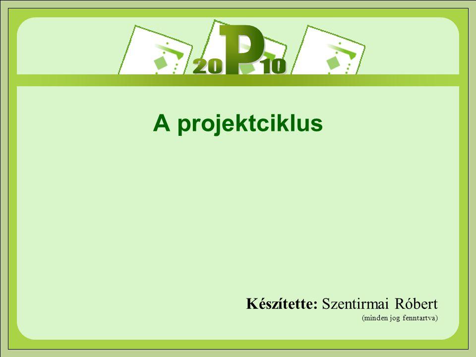 A projektciklus Készítette: Szentirmai Róbert (minden jog fenntartva)