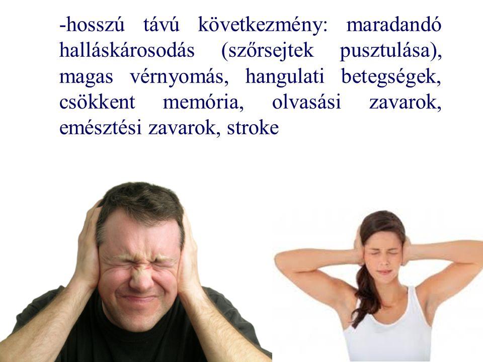 -hosszú távú következmény: maradandó halláskárosodás (szőrsejtek pusztulása), magas vérnyomás, hangulati betegségek, csökkent memória, olvasási zavarok, emésztési zavarok, stroke