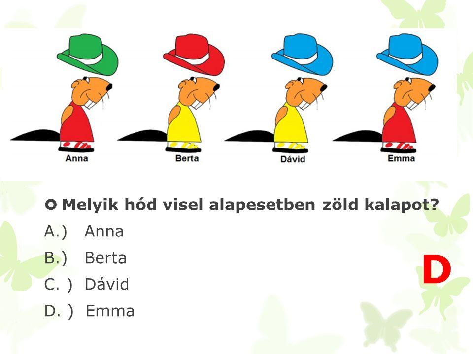 D Melyik hód visel alapesetben zöld kalapot A.) Anna B.) Berta