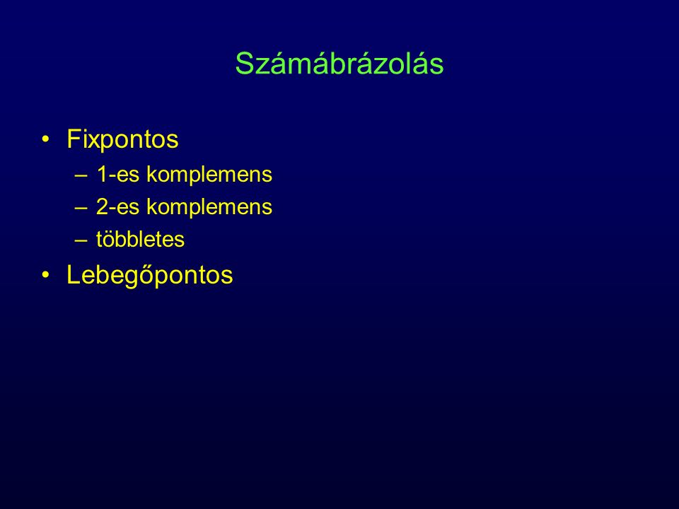 Számábrázolás Fixpontos Lebegőpontos 1-es komplemens 2-es komplemens