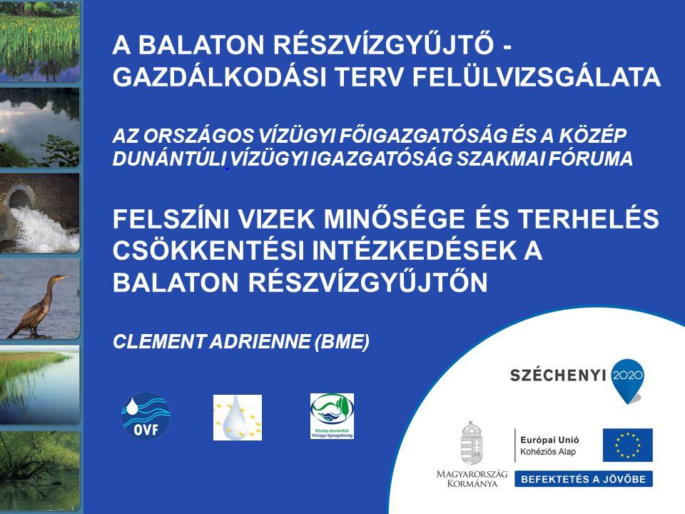 A BALATON RÉSZVÍZGYŰJTŐ - GAZDÁLKODÁSI TERV FELÜLVIZSGÁLATA Az Országos Vízügyi Főigazgatóság ÉS A közép dunántúli vízügyi igazgatóság SZAKMAI FÓRUMA Felszíni vizek minősége és terhelés csökkentési intézkedések a Balaton részvízgyűjtőn Clement Adrienne (BME)