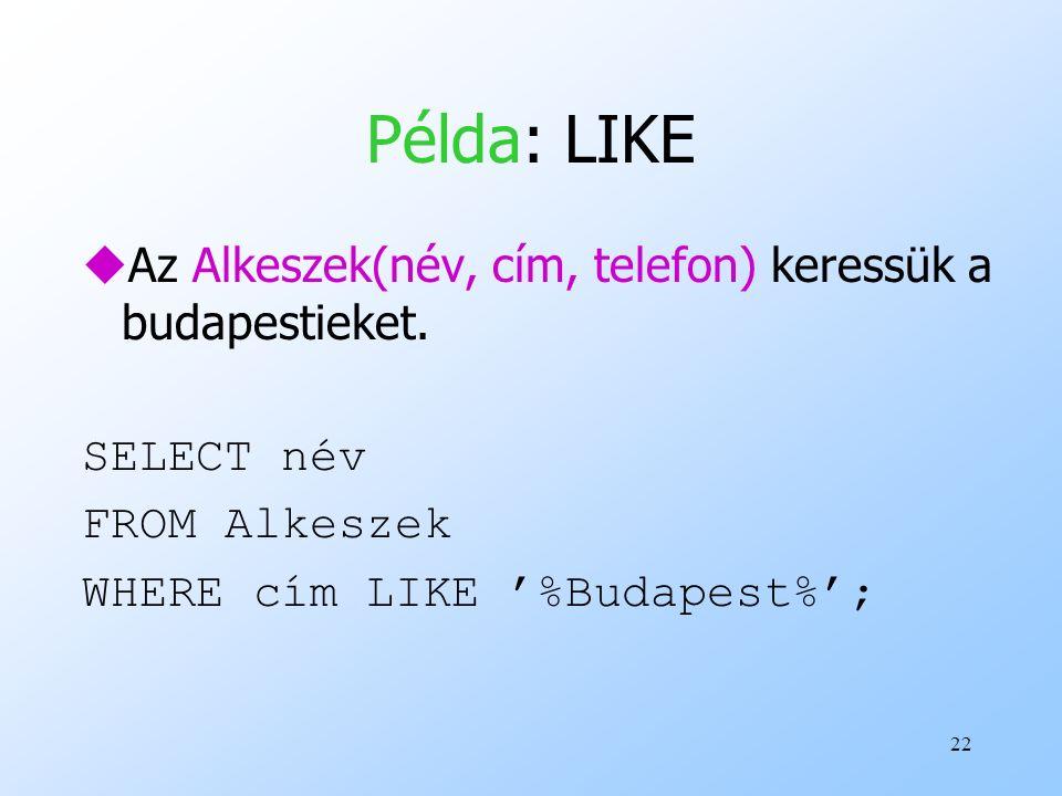 Példa: LIKE Az Alkeszek(név, cím, telefon) keressük a budapestieket.