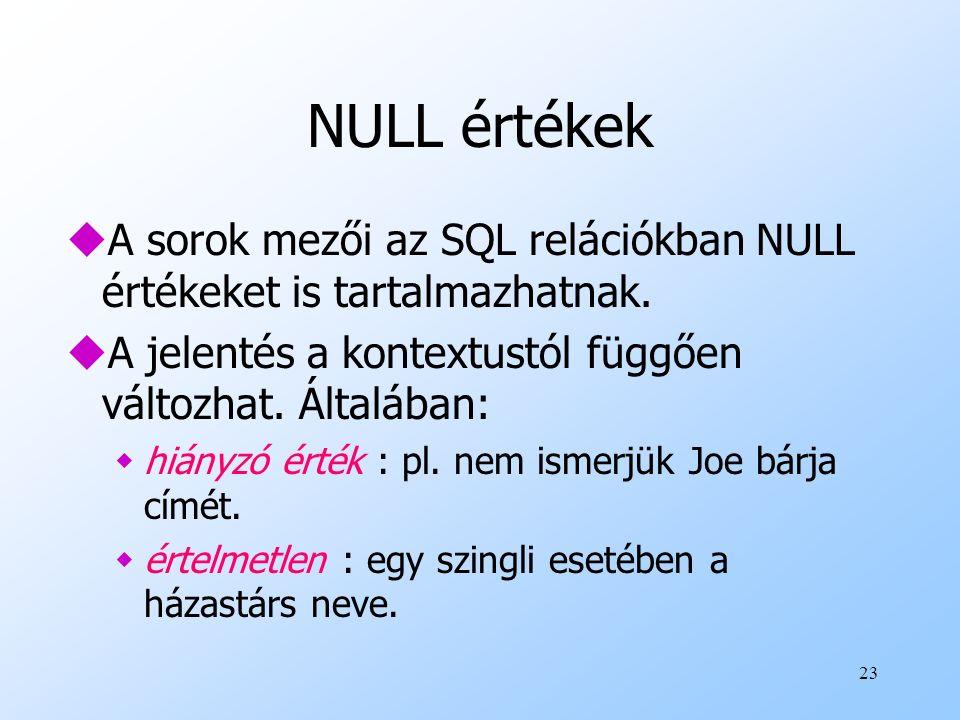 NULL értékek A sorok mezői az SQL relációkban NULL értékeket is tartalmazhatnak. A jelentés a kontextustól függően változhat. Általában: