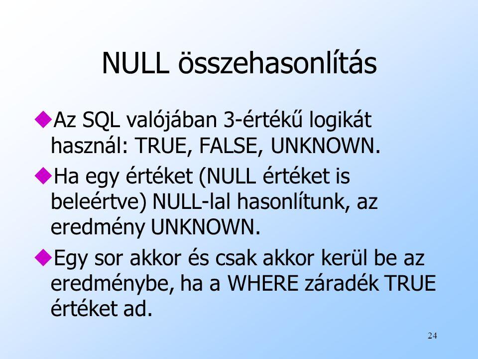 NULL összehasonlítás Az SQL valójában 3-értékű logikát használ: TRUE, FALSE, UNKNOWN.