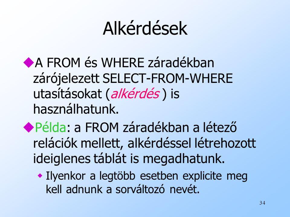 Alkérdések A FROM és WHERE záradékban zárójelezett SELECT-FROM-WHERE utasításokat (alkérdés ) is használhatunk.