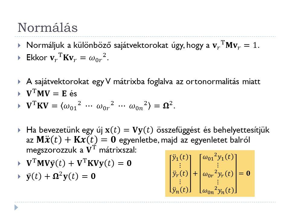 Normálás Normáljuk a különböző sajátvektorokat úgy, hogy a 𝐯 𝑟 T 𝐌 𝐯 𝑟 =1. Ekkor 𝐯 𝑟 T 𝐊 𝐯 𝑟 = 𝜔 0𝑟 2 .